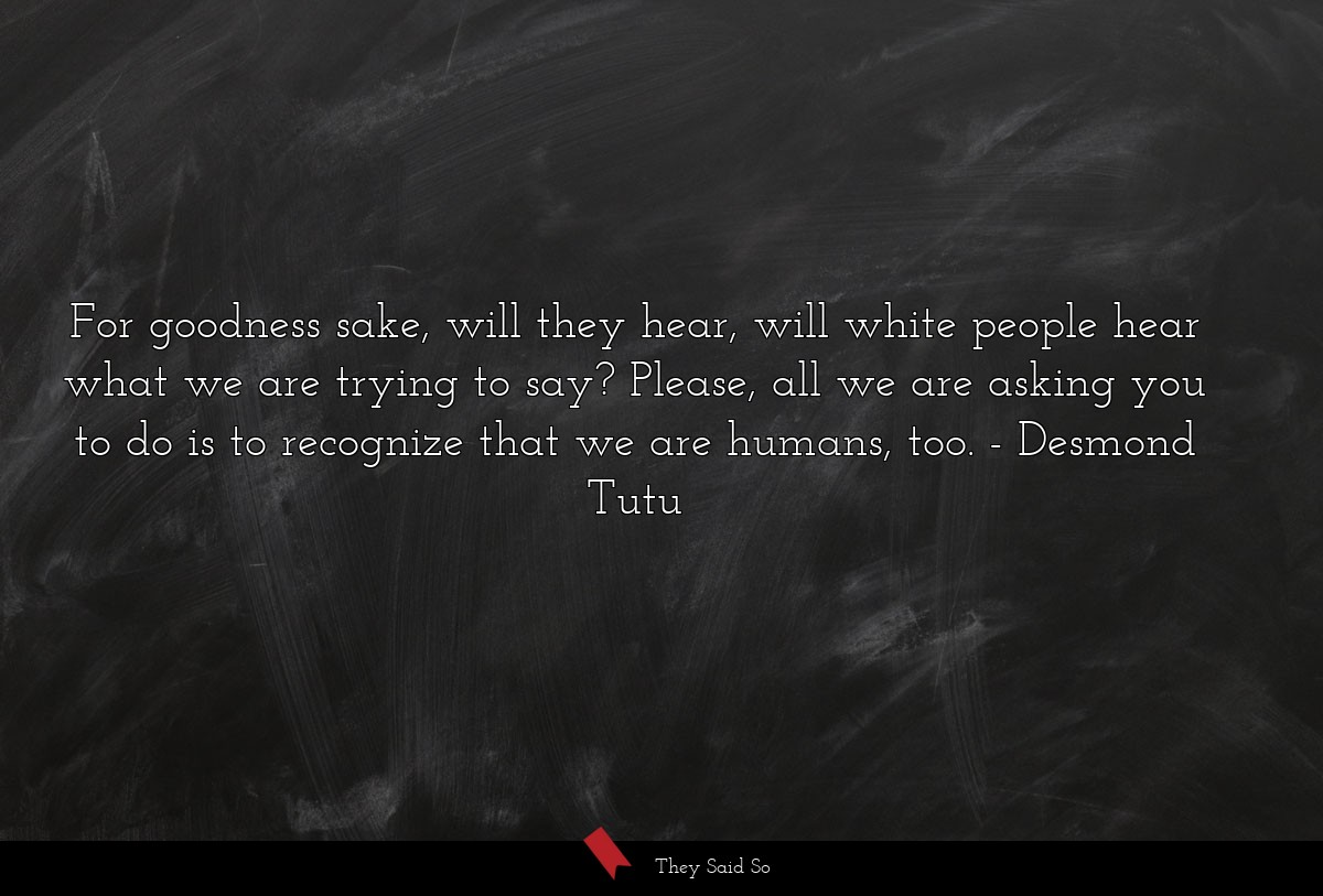 For goodness sake, will they hear, will white... | Desmond Tutu
