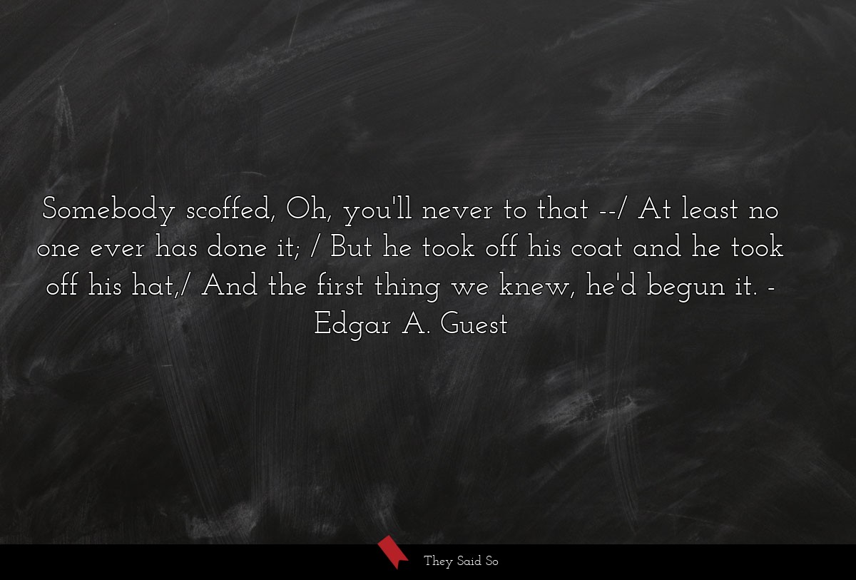 Somebody scoffed, Oh, you'll never to that --/ At... | Edgar A. Guest