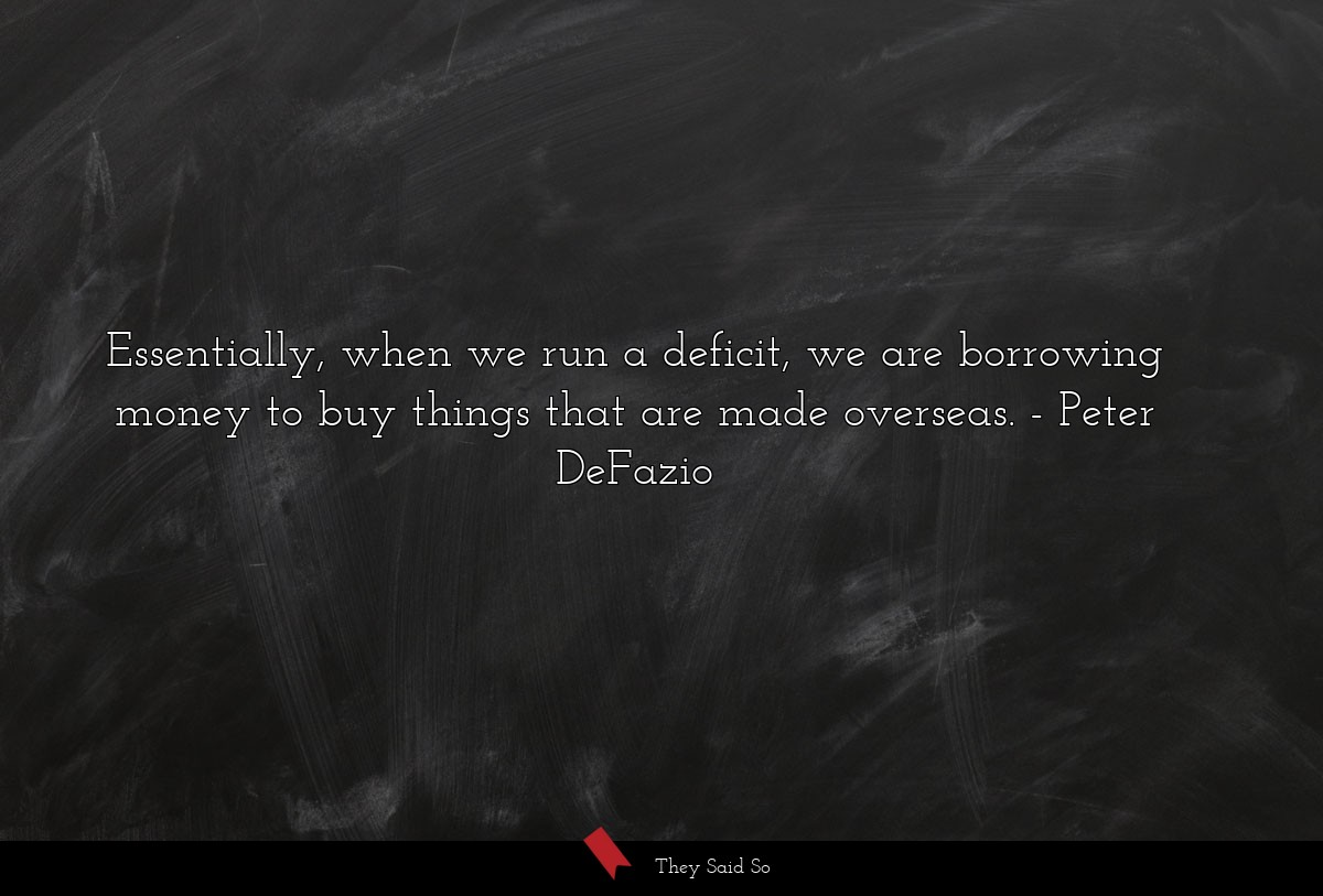 Essentially, when we run a deficit, we are... | Peter DeFazio